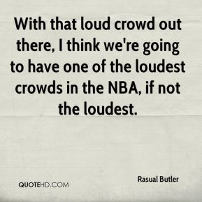 Rasual Butler  - With that loud crowd out there, I think we're going to have one of the loudest crowds in the NBA, if not the loudest.