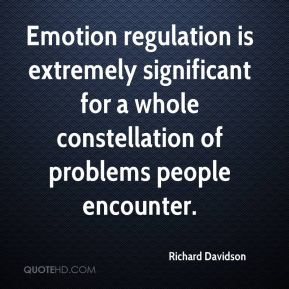 Richard Davidson  - Emotion regulation is extremely significant for a whole constellation of problems people encounter.