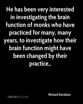 Richard Davidson  - He has been very interested in investigating the brain function of monks who have practiced for many, many years, to investigate how their brain function might have been changed by their practice.