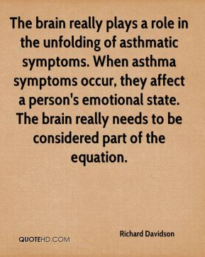 Richard Davidson  - The brain really plays a role in the unfolding of asthmatic symptoms. When asthma symptoms occur, they affect a person's emotional state. The brain really needs to be considered part of the equation.