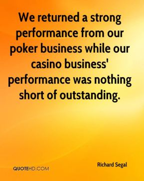 We returned a strong performance from our poker business while our casino business' performance was nothing short of outstanding.