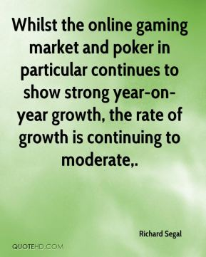 Richard Segal  - Whilst the online gaming market and poker in particular continues to show strong year-on-year growth, the rate of growth is continuing to moderate.
