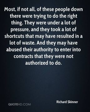 Most, if not all, of these people down there were trying to do the right thing. They were under a lot of pressure, and they took a lot of shortcuts that may have resulted in a lot of waste. And they may have abused their authority to enter into contracts that they were not authorized to do.
