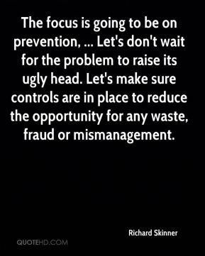 The focus is going to be on prevention, ... Let's don't wait for the problem to raise its ugly head. Let's make sure controls are in place to reduce the opportunity for any waste, fraud or mismanagement.
