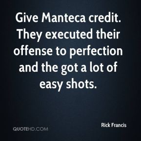 Rick Francis  - Give Manteca credit. They executed their offense to perfection and the got a lot of easy shots.