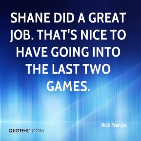 Rick Francis  - Shane did a great job. That's nice to have going into the last two games.