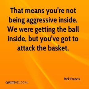 Rick Francis  - That means you're not being aggressive inside. We were getting the ball inside, but you've got to attack the basket.