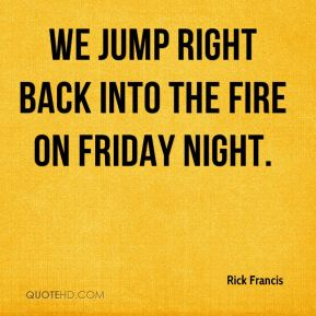 Rick Francis  - We jump right back into the fire on Friday night.