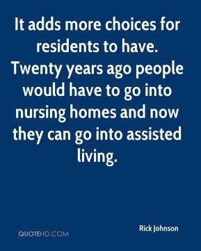 Rick Johnson  - It adds more choices for residents to have. Twenty years ago people would have to go into nursing homes and now they can go into assisted living.