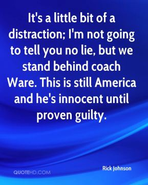 Rick Johnson  - It's a little bit of a distraction; I'm not going to tell you no lie, but we stand behind coach Ware. This is still America and he's innocent until proven guilty.
