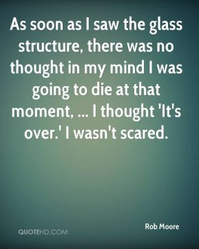 Rob Moore  - As soon as I saw the glass structure, there was no thought in my mind I was going to die at that moment, ... I thought 'It's over.' I wasn't scared.