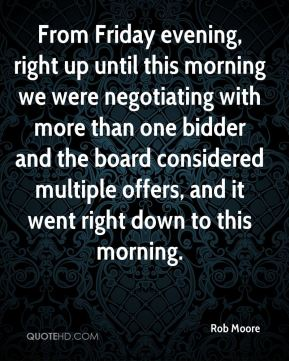Rob Moore  - From Friday evening, right up until this morning we were negotiating with more than one bidder and the board considered multiple offers, and it went right down to this morning.
