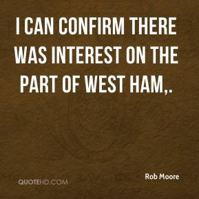 Rob Moore  - I can confirm there was interest on the part of West Ham.