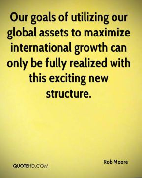 Rob Moore  - Our goals of utilizing our global assets to maximize international growth can only be fully realized with this exciting new structure.