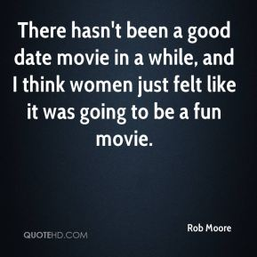 Rob Moore  - There hasn't been a good date movie in a while, and I think women just felt like it was going to be a fun movie.