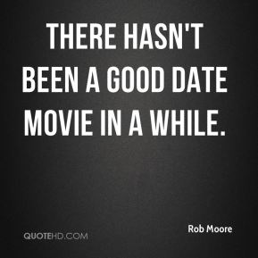 Rob Moore  - There hasn't been a good date movie in a while.