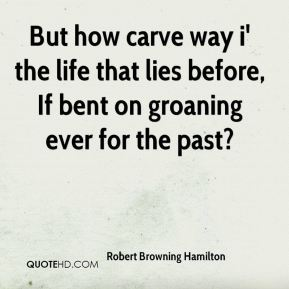 Robert Browning Hamilton - But how carve way i' the life that lies before, If bent on groaning ever for the past?