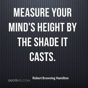 Measure your mind's height by the shade it casts.