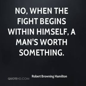 No, when the fight begins within himself, A man's worth something.