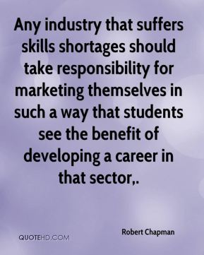 Robert Chapman  - Any industry that suffers skills shortages should take responsibility for marketing themselves in such a way that students see the benefit of developing a career in that sector.