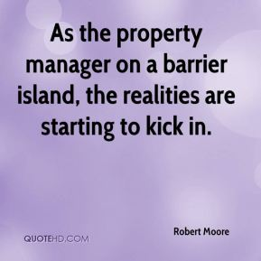 Robert Moore  - As the property manager on a barrier island, the realities are starting to kick in.