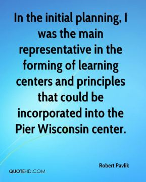 Robert Pavlik  - In the initial planning, I was the main representative in the forming of learning centers and principles that could be incorporated into the Pier Wisconsin center.