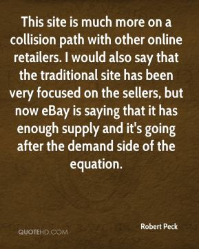 This site is much more on a collision path with other online retailers. I would also say that the traditional site has been very focused on the sellers, but now eBay is saying that it has enough supply and it's going after the demand side of the equation.