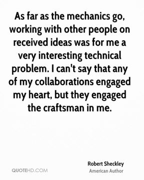 As far as the mechanics go, working with other people on received ideas was for me a very interesting technical problem. I can't say that any of my collaborations engaged my heart, but they engaged the craftsman in me.