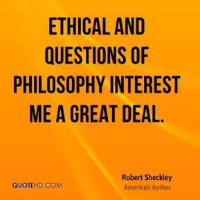 Ethical and questions of philosophy interest me a great deal.