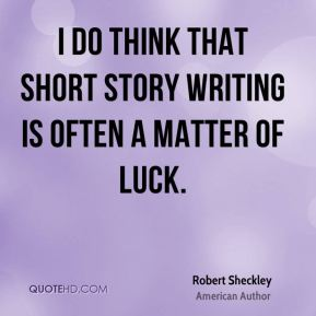 I do think that short story writing is often a matter of luck.