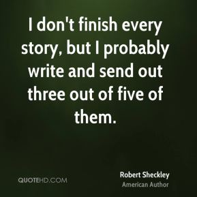 I don't finish every story, but I probably write and send out three out of five of them.