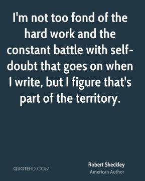 I'm not too fond of the hard work and the constant battle with self-doubt that goes on when I write, but I figure that's part of the territory.
