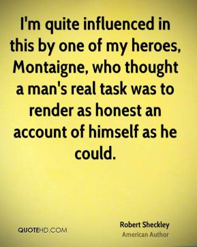 Robert Sheckley - I'm quite influenced in this by one of my heroes, Montaigne, who thought a man's real task was to render as honest an account of himself as he could.