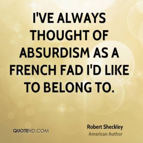 I've always thought of absurdism as a French fad I'd like to belong to.