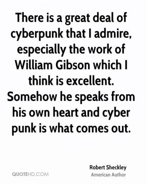 Robert Sheckley - There is a great deal of cyberpunk that I admire, especially the work of William Gibson which I think is excellent. Somehow he speaks from his own heart and cyber punk is what comes out.