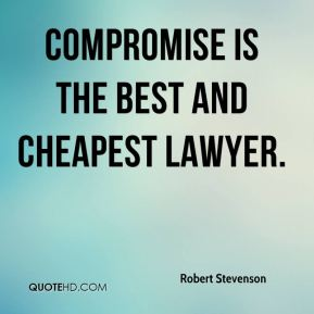 Robert Stevenson  - Compromise is the best and cheapest lawyer.
