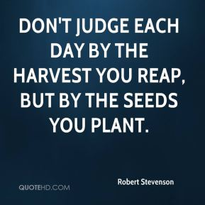 Robert Stevenson  - Don't judge each day by the harvest you reap, but by the seeds you plant.