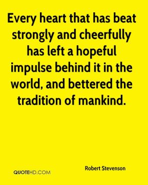 Robert Stevenson  - Every heart that has beat strongly and cheerfully has left a hopeful impulse behind it in the world, and bettered the tradition of mankind.