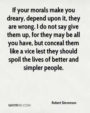 Robert Stevenson  - If your morals make you dreary, depend upon it, they are wrong. I do not say give them up, for they may be all you have, but conceal them like a vice lest they should spoil the lives of better and simpler people.