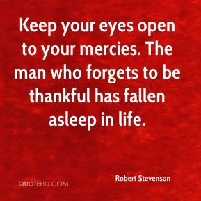 Robert Stevenson  - Keep your eyes open to your mercies. The man who forgets to be thankful has fallen asleep in life.