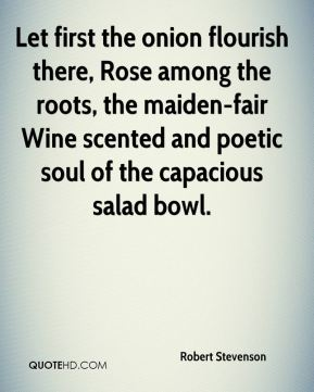 Robert Stevenson  - Let first the onion flourish there, Rose among the roots, the maiden-fair Wine scented and poetic soul of the capacious salad bowl.