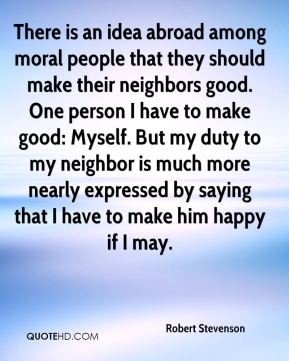 Robert Stevenson  - There is an idea abroad among moral people that they should make their neighbors good. One person I have to make good: Myself. But my duty to my neighbor is much more nearly expressed by saying that I have to make him happy if I may.