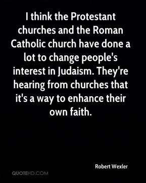 Robert Wexler  - I think the Protestant churches and the Roman Catholic church have done a lot to change people's interest in Judaism. They're hearing from churches that it's a way to enhance their own faith.