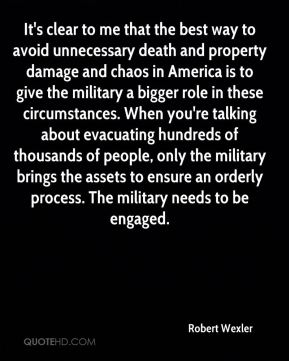 Robert Wexler  - It's clear to me that the best way to avoid unnecessary death and property damage and chaos in America is to give the military a bigger role in these circumstances. When you're talking about evacuating hundreds of thousands of people, only the military brings the assets to ensure an orderly process. The military needs to be engaged.
