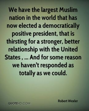 Robert Wexler  - We have the largest Muslim nation in the world that has now elected a democratically positive president, that is thirsting for a stronger, better relationship with the United States , ... And for some reason we haven't responded as totally as we could.
