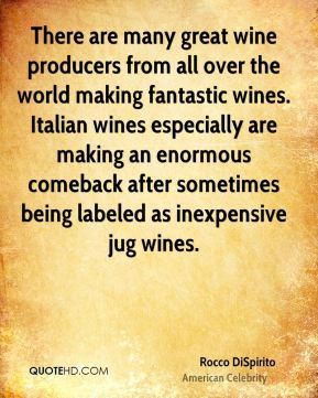 Rocco DiSpirito - There are many great wine producers from all over the world making fantastic wines. Italian wines especially are making an enormous comeback after sometimes being labeled as inexpensive jug wines.