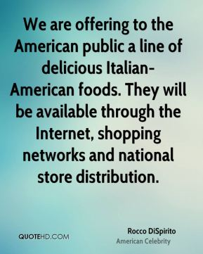 Rocco DiSpirito - We are offering to the American public a line of delicious Italian-American foods. They will be available through the Internet, shopping networks and national store distribution.