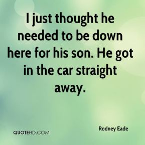 Rodney Eade  - I just thought he needed to be down here for his son. He got in the car straight away.