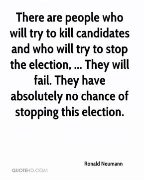 Ronald Neumann  - There are people who will try to kill candidates and who will try to stop the election, ... They will fail. They have absolutely no chance of stopping this election.
