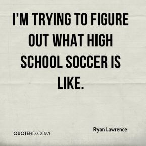 Ryan Lawrence  - I'm trying to figure out what high school soccer is like.